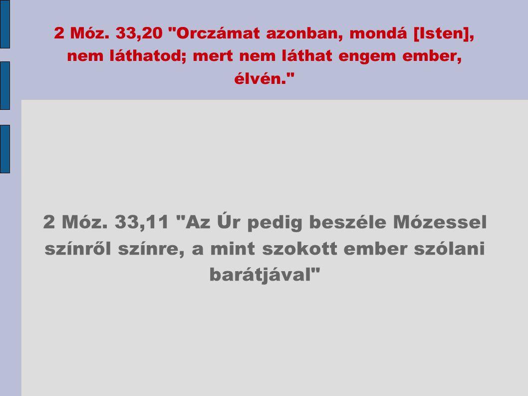 2 Móz. 33,20 Orczámat azonban, mondá [Isten], nem láthatod; mert nem láthat engem ember, élvén.